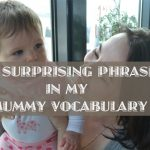 Six surprising phrases in my mummy vocabulary