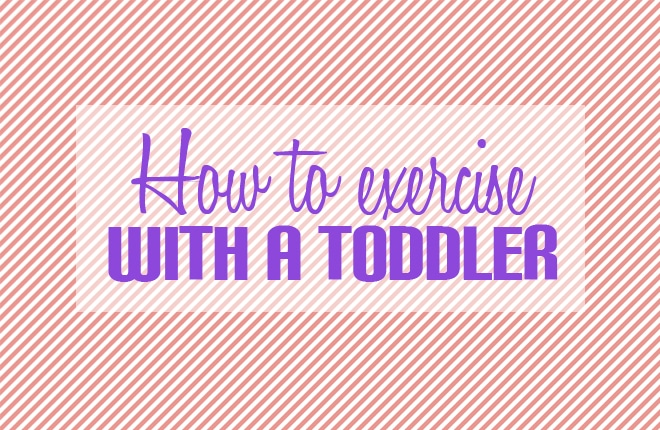 How to exercise with a toddler