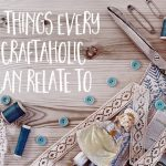 13 things every craftaholic can relate to