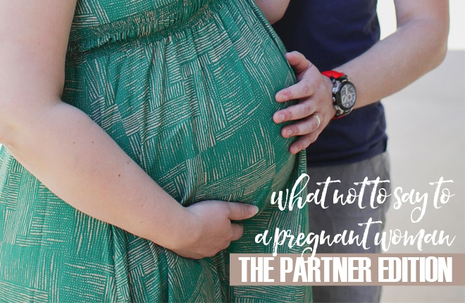What not to say to a pregnant woman: the partner edition