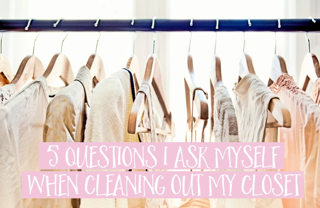 5 questions I ask myself when cleaning out my closet