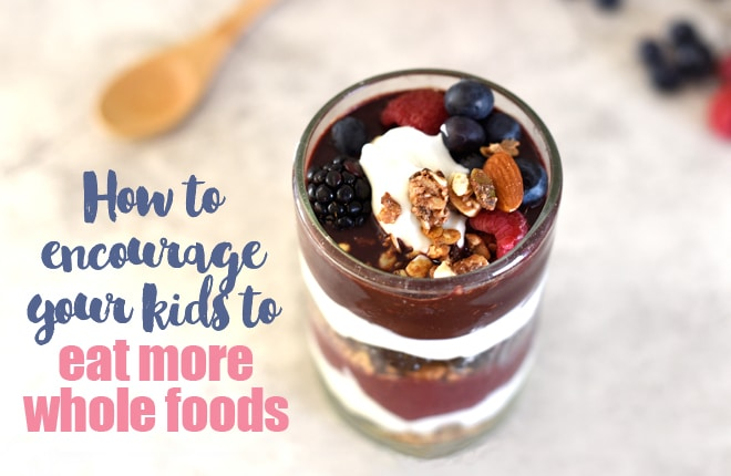 How to encourage your kids to eat more whole foods