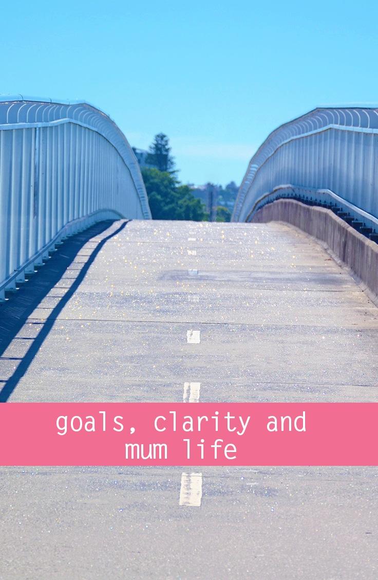 Goals, clarity and mum life